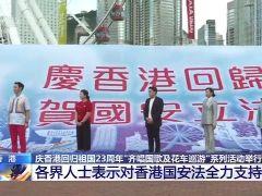庆香港回归祖国23周年 各界人士表示对香港国安法全力支持