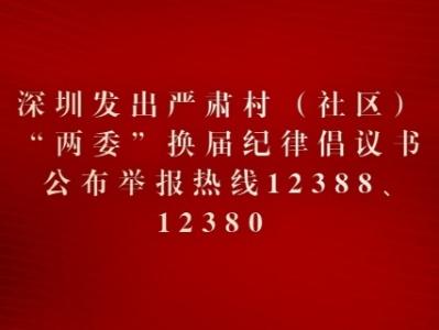 """深圳发出严肃村(社区)""""两委""""换届纪律倡议书,举报热线12388、12380公布"""