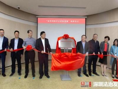 商事纠纷中立评估基地在深圳前海揭牌 首批中立评估员名单公布